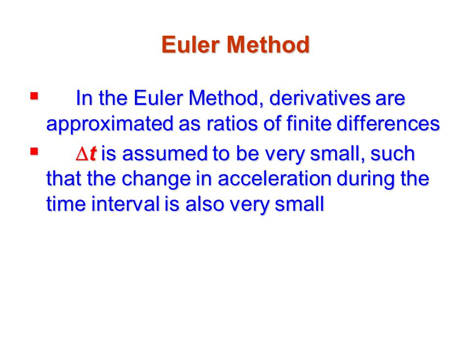Euler Method In the Euler Method, derivatives are approximated as ratios of finite differences.