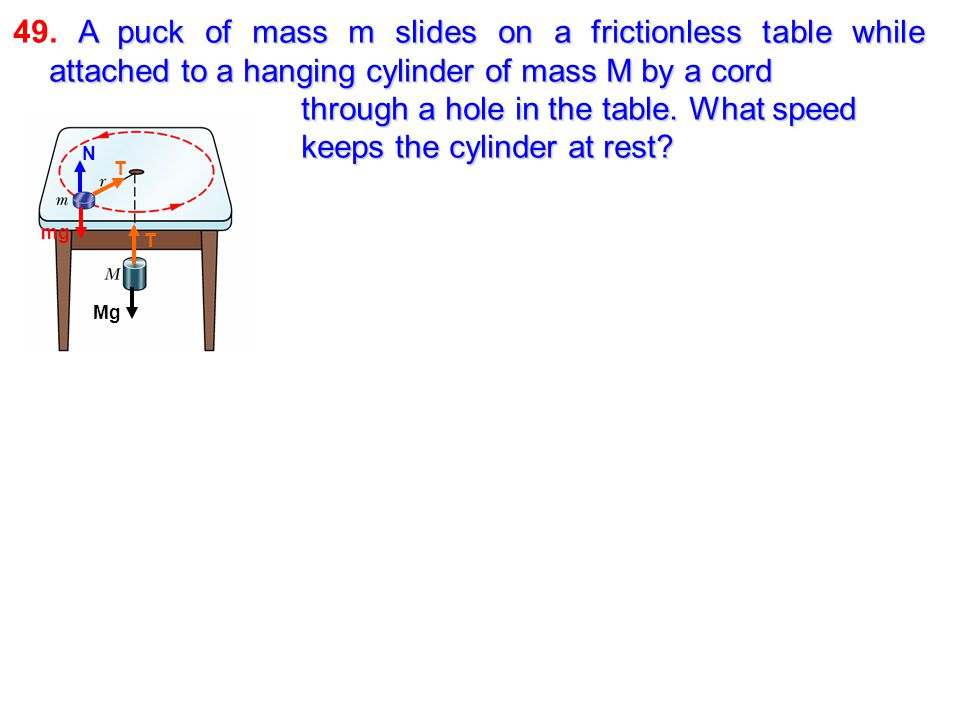 49. A puck of mass m slides on a frictionless table while attached to a hanging cylinder of mass M by a cord through a hole in the table. What speed keeps the cylinder at rest