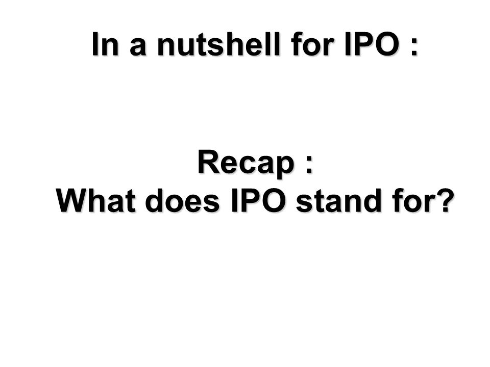 In a nutshell for IPO : Recap : What does IPO stand for