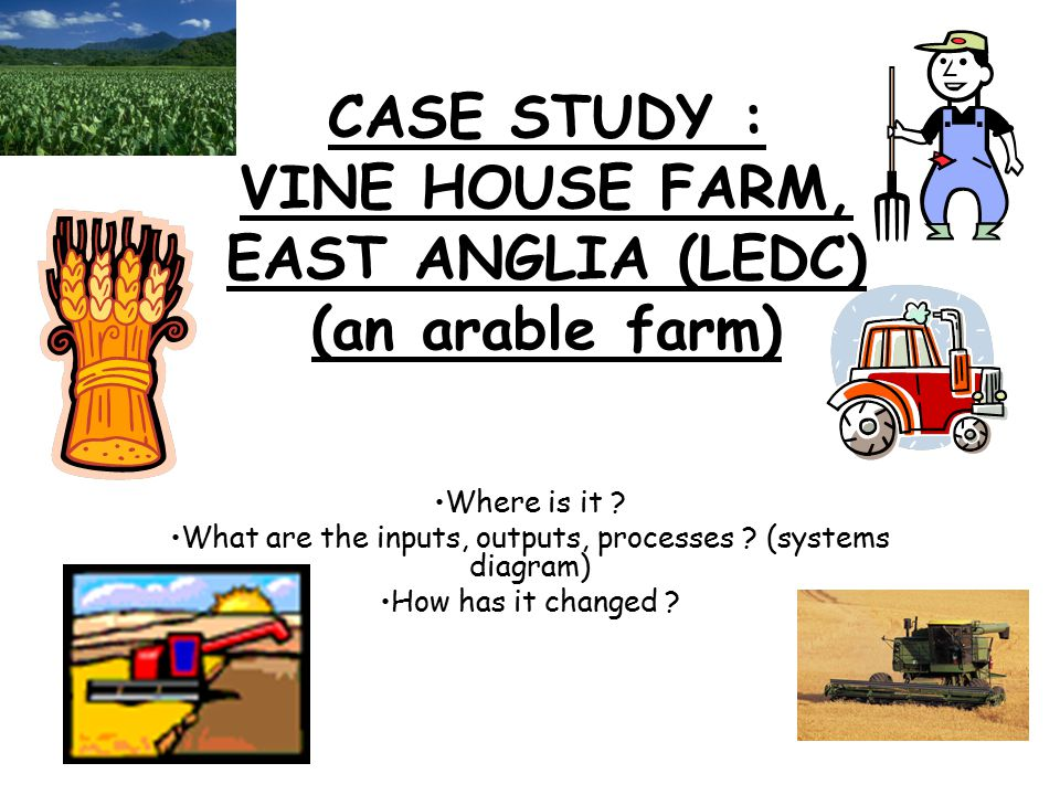 CASE STUDY : VINE HOUSE FARM, EAST ANGLIA (LEDC) (an arable farm)