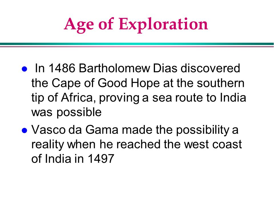 Age of Exploration In 1486 Bartholomew Dias discovered the Cape of Good Hope at the southern tip of Africa, proving a sea route to India was possible.