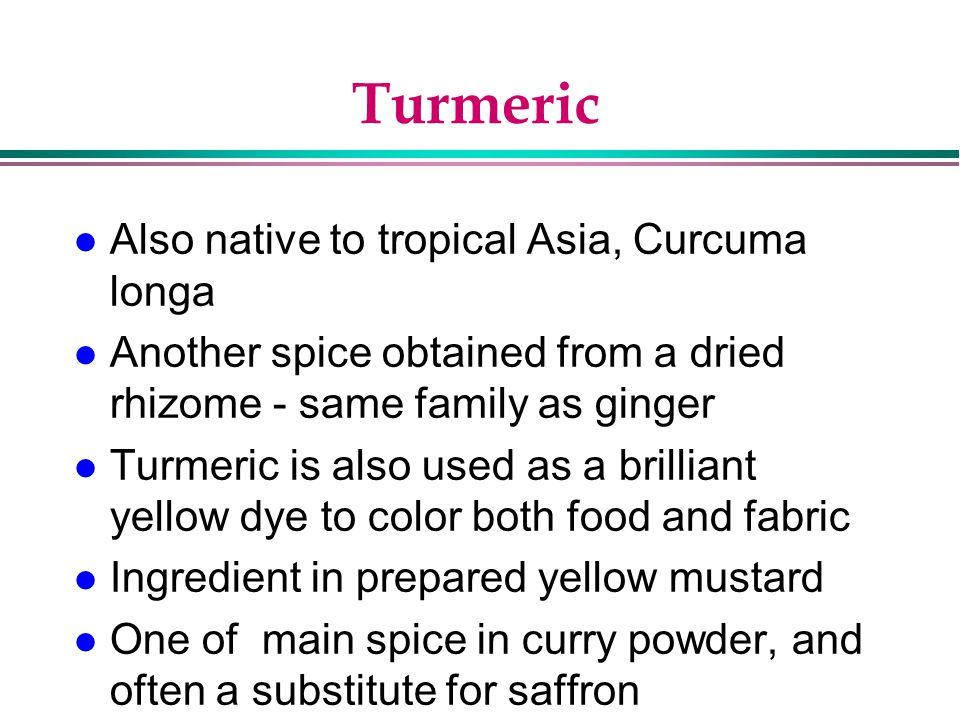 Turmeric Also native to tropical Asia, Curcuma longa
