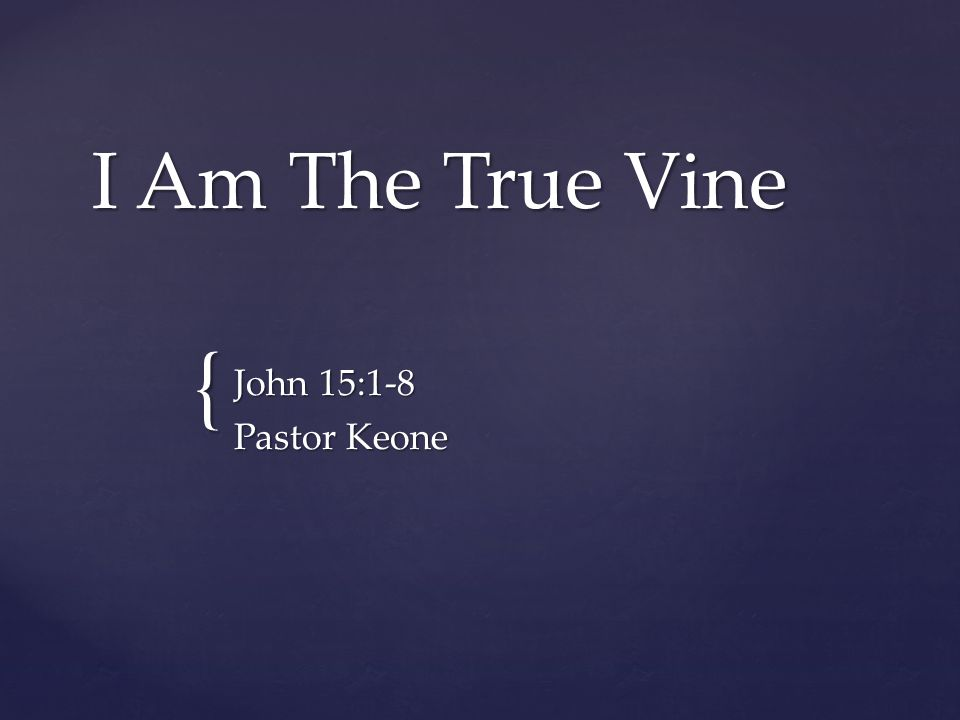 I Am The True Vine John 15:1-8 Pastor Keone