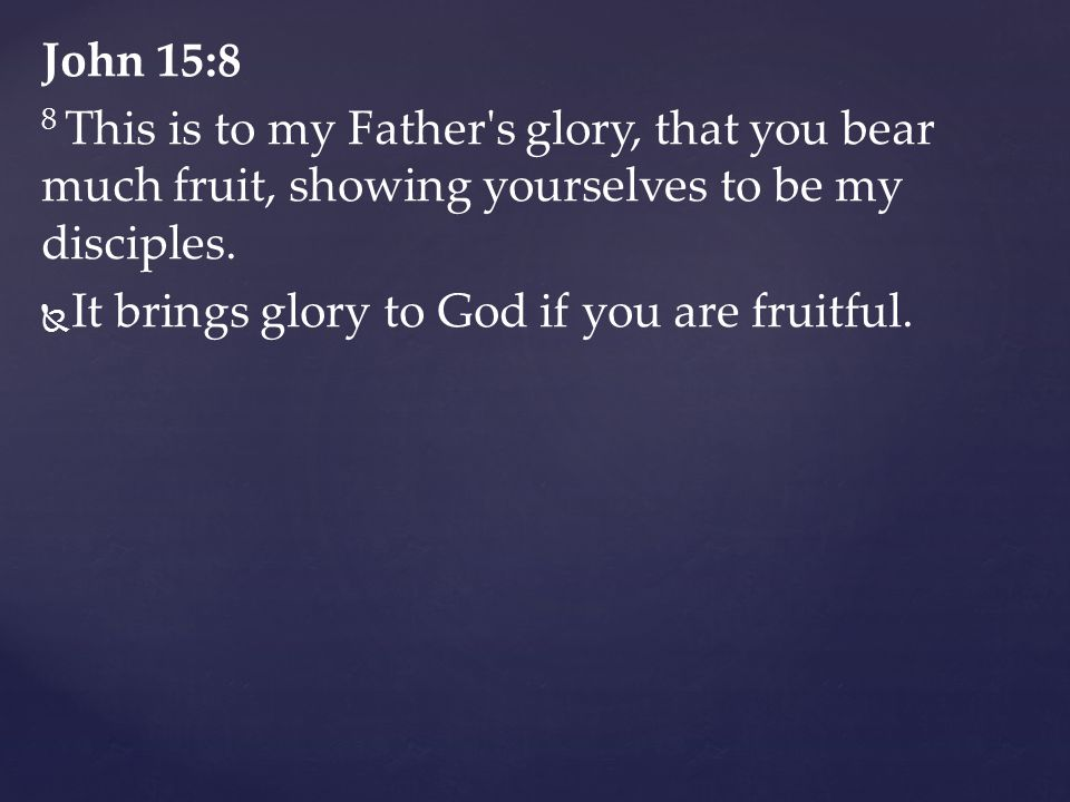 John 15:8 8 This is to my Father s glory, that you bear much fruit, showing yourselves to be my disciples.