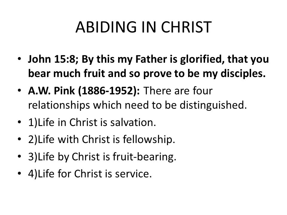 ABIDING IN CHRIST John 15:8; By this my Father is glorified, that you bear much fruit and so prove to be my disciples.