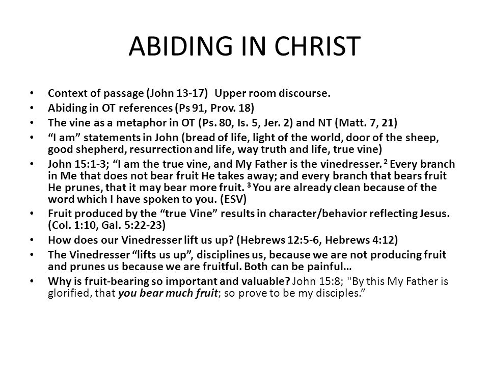 ABIDING IN CHRIST Context of passage (John 13-17) Upper room discourse. Abiding in OT references (Ps 91, Prov. 18)