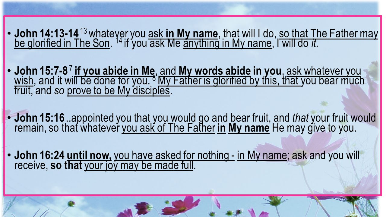 John 14:13-14 13 whatever you ask in My name, that will I do, so that The Father may be glorified in The Son. 14 if you ask Me anything in My name, I will do it.