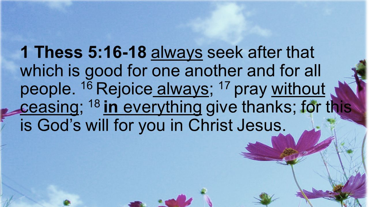 1 Thess 5:16-18 always seek after that which is good for one another and for all people.