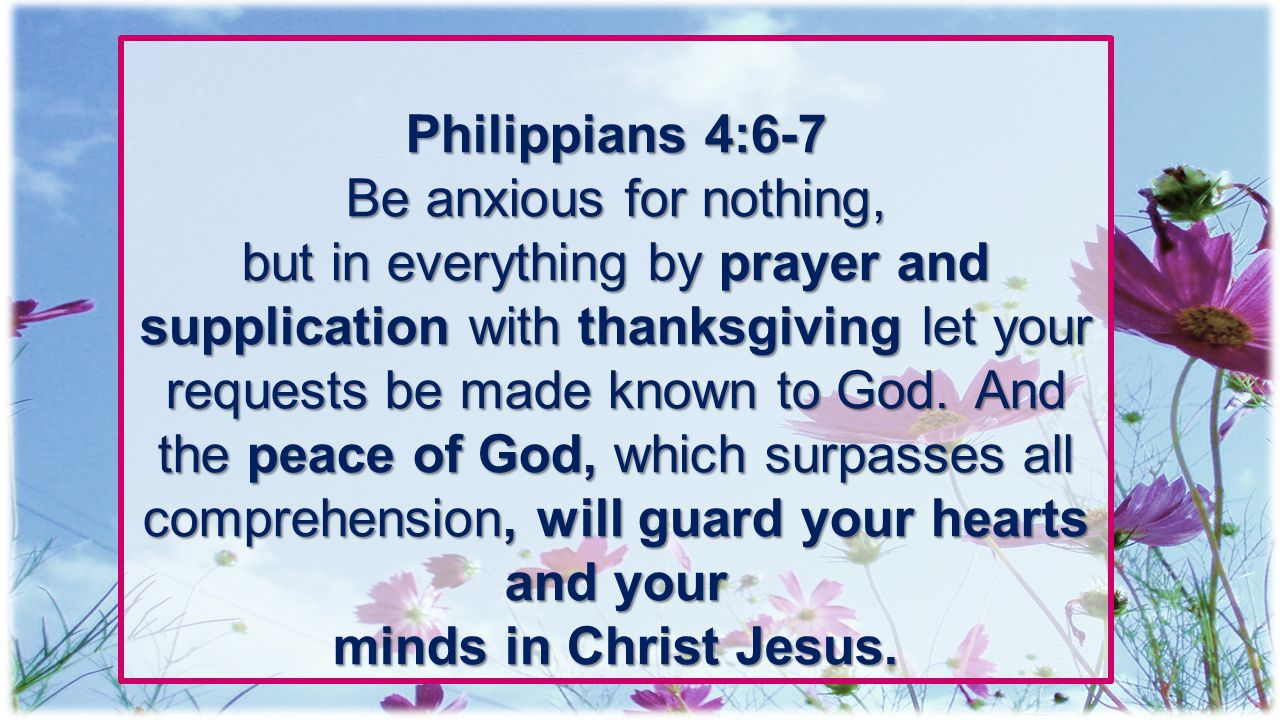 Philippians 4:6-7 Be anxious for nothing,