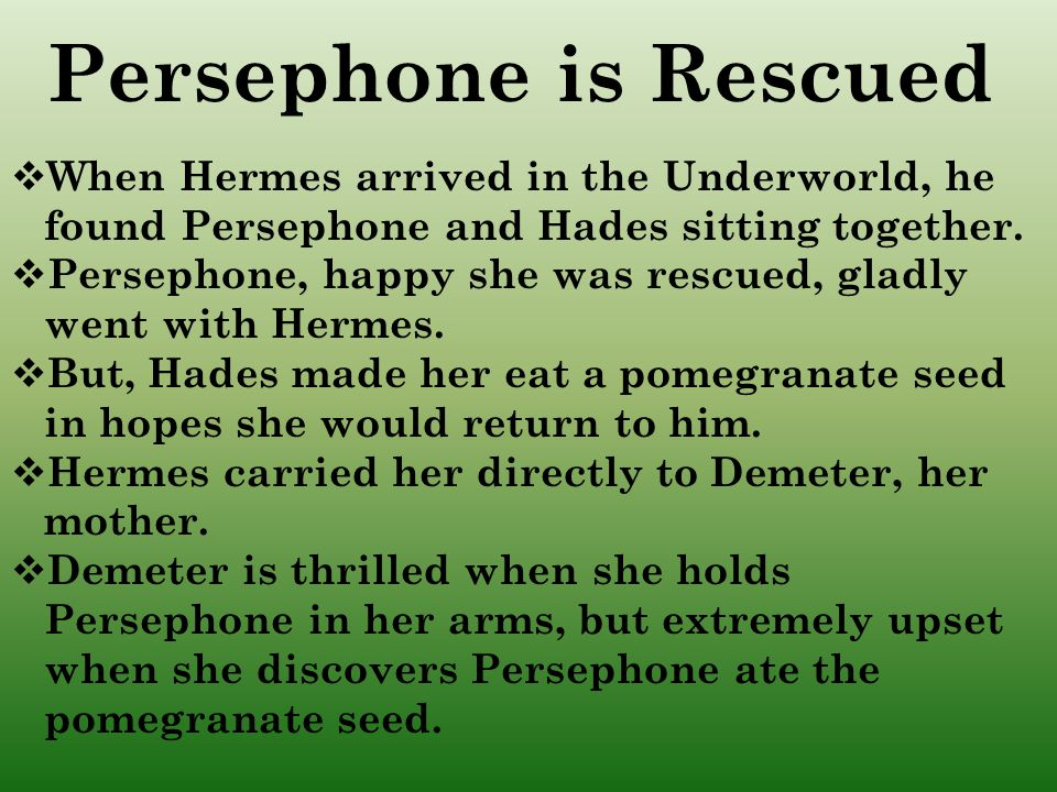 Persephone is Rescued When Hermes arrived in the Underworld, he found Persephone and Hades sitting together.