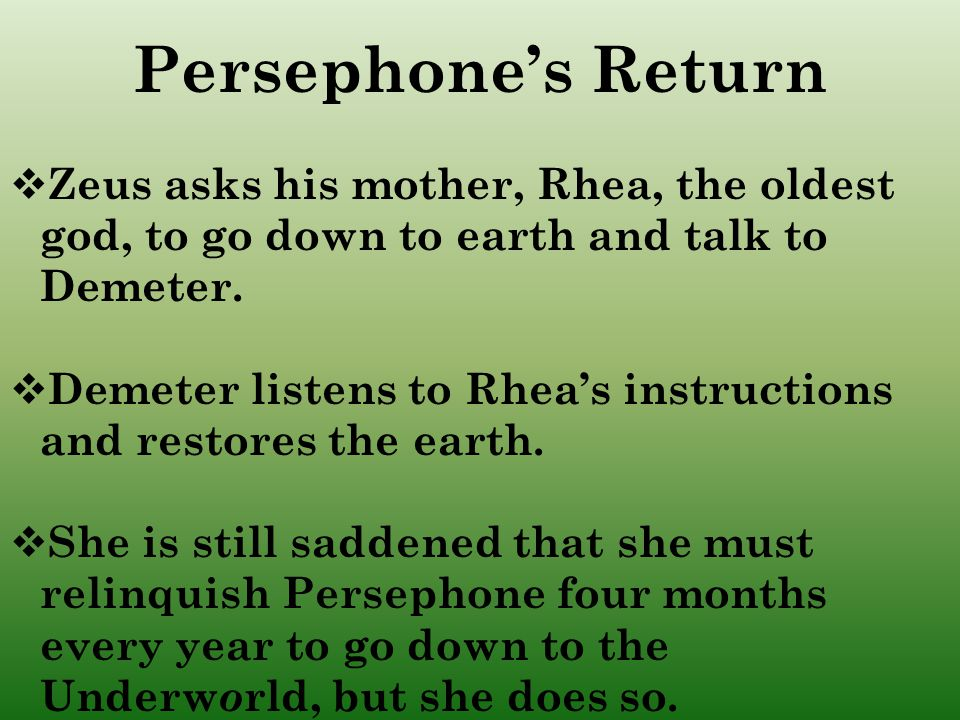 Persephone's Return Zeus asks his mother, Rhea, the oldest god, to go down to earth and talk to Demeter.