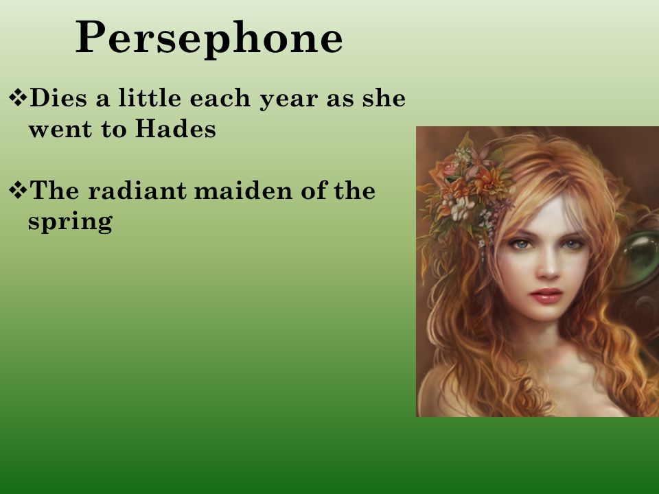 Persephone Dies a little each year as she went to Hades