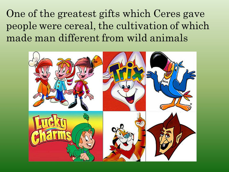 One of the greatest gifts which Ceres gave people were cereal, the cultivation of which made man different from wild animals