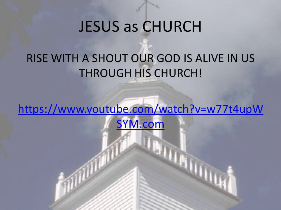JESUS as CHURCH RISE WITH A SHOUT OUR GOD IS ALIVE IN US THROUGH HIS CHURCH.