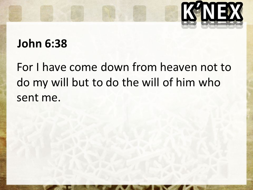 John 6:38 For I have come down from heaven not to do my will but to do the will of him who sent me.