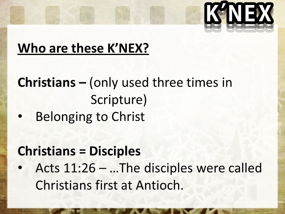 Who are these K'NEX Christians – (only used three times in Scripture) Belonging to Christ.