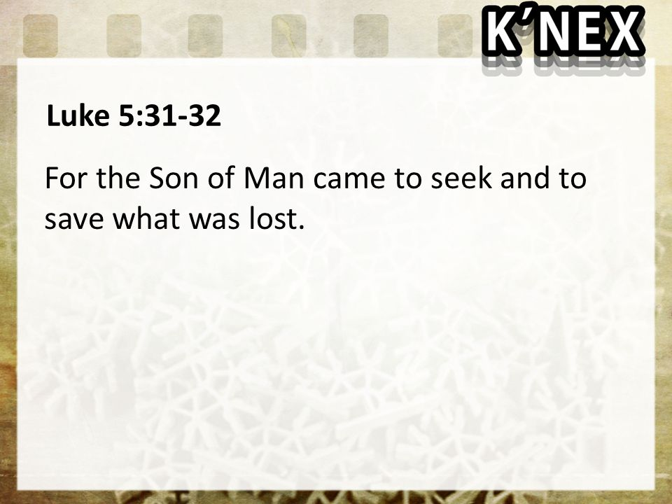 Luke 5:31-32 For the Son of Man came to seek and to save what was lost.