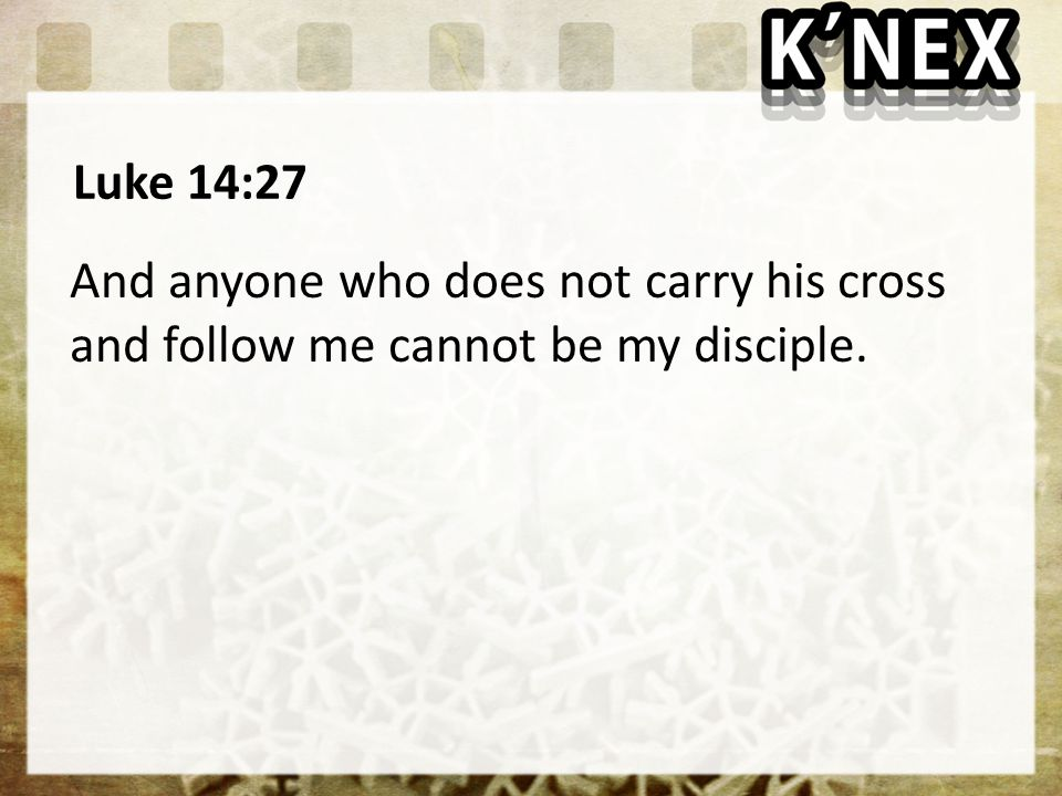Luke 14:27 And anyone who does not carry his cross and follow me cannot be my disciple.