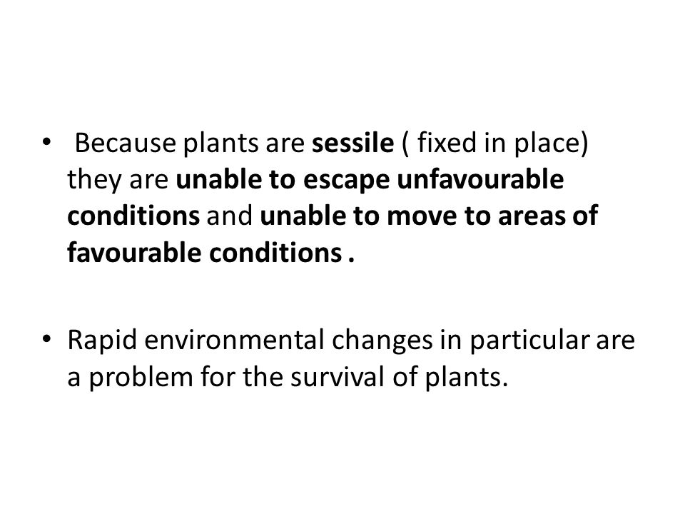 Because plants are sessile ( fixed in place) they are unable to escape unfavourable conditions and unable to move to areas of favourable conditions .