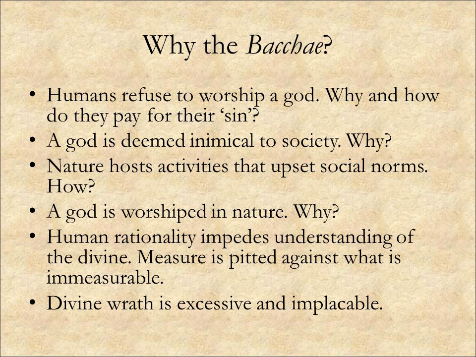 Why the Bacchae Humans refuse to worship a god. Why and how do they pay for their 'sin' A god is deemed inimical to society. Why