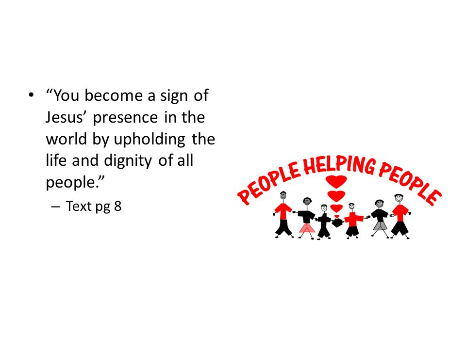 You become a sign of Jesus' presence in the world by upholding the life and dignity of all people.