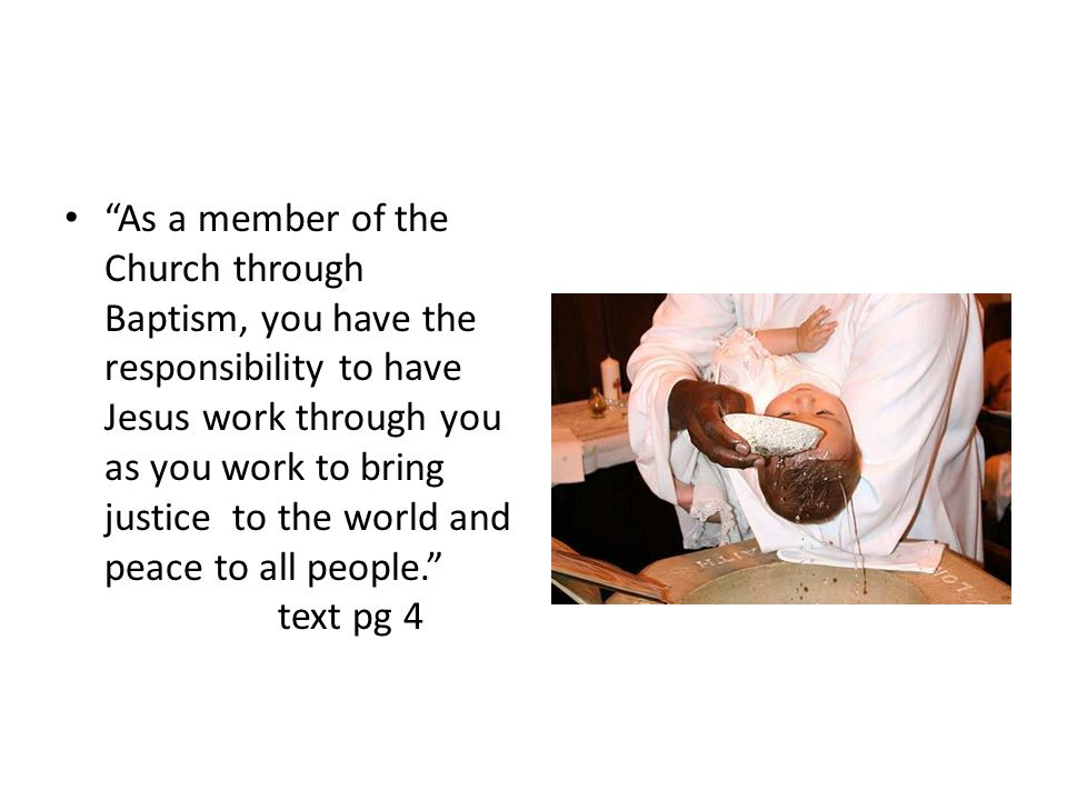 As a member of the Church through Baptism, you have the responsibility to have Jesus work through you as you work to bring justice to the world and peace to all people. text pg 4
