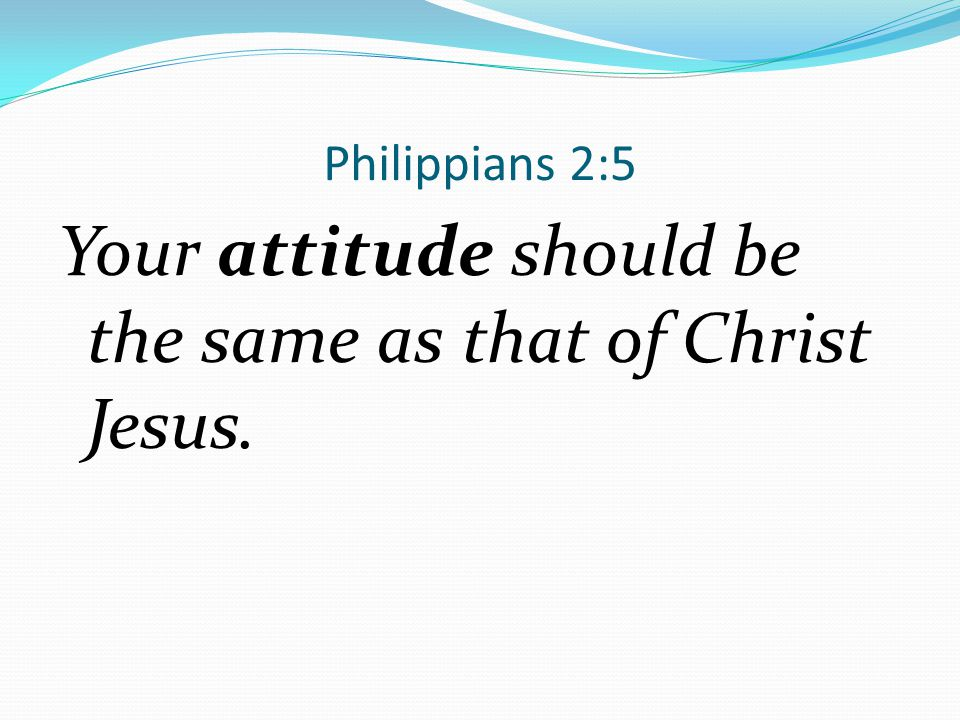 Your attitude should be the same as that of Christ Jesus.