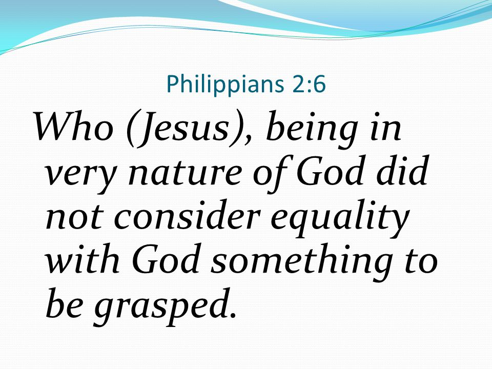 Philippians 2:6 Who (Jesus), being in very nature of God did not consider equality with God something to be grasped.