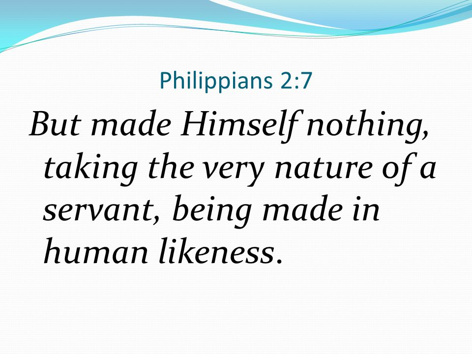 Philippians 2:7 But made Himself nothing, taking the very nature of a servant, being made in human likeness.