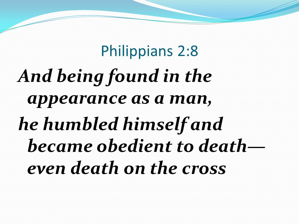 Philippians 2:8 And being found in the appearance as a man, he humbled himself and became obedient to death—even death on the cross