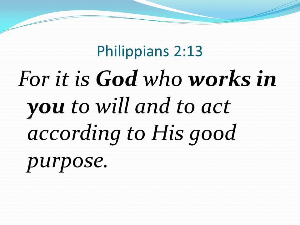 Philippians 2:13 For it is God who works in you to will and to act according to His good purpose.