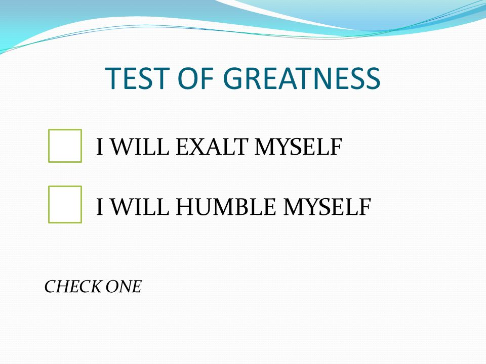 TEST OF GREATNESS I WILL EXALT MYSELF I WILL HUMBLE MYSELF CHECK ONE