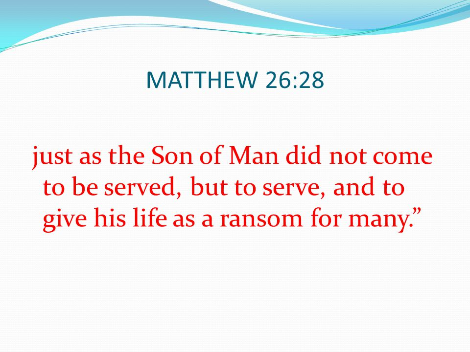 MATTHEW 26:28 just as the Son of Man did not come to be served, but to serve, and to give his life as a ransom for many.