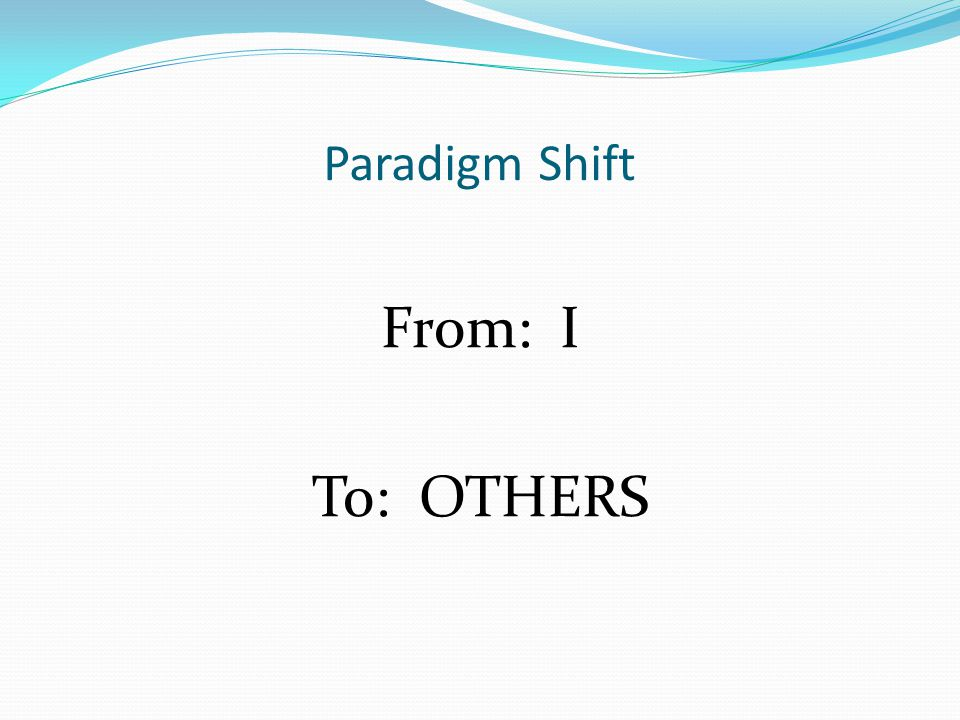 Paradigm Shift From: I To: OTHERS