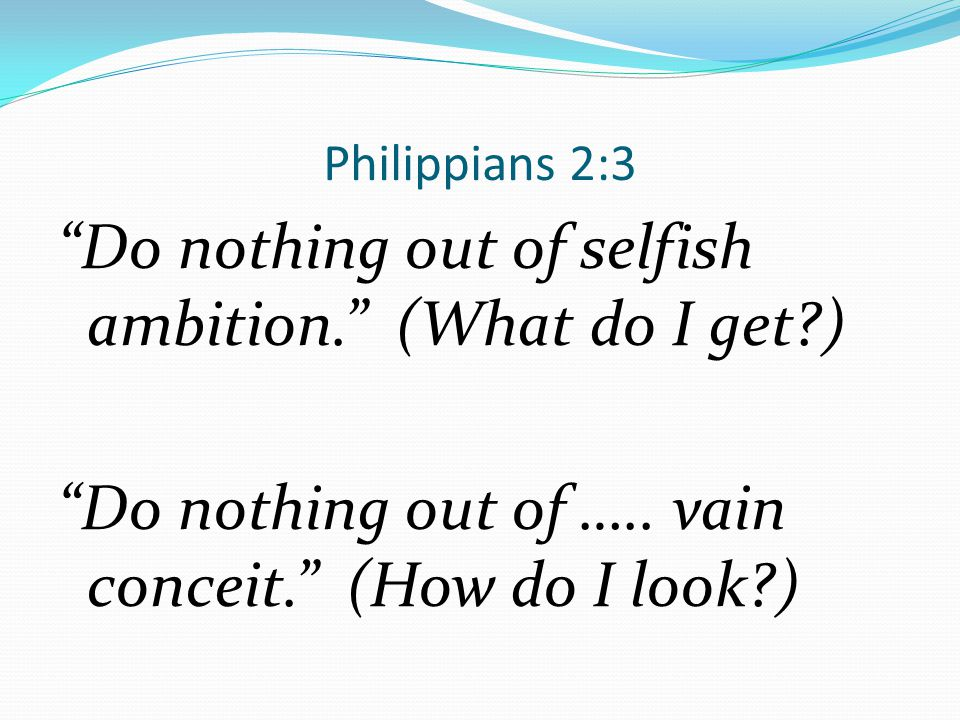 Philippians 2:3 Do nothing out of selfish ambition. (What do I get ) Do nothing out of …..