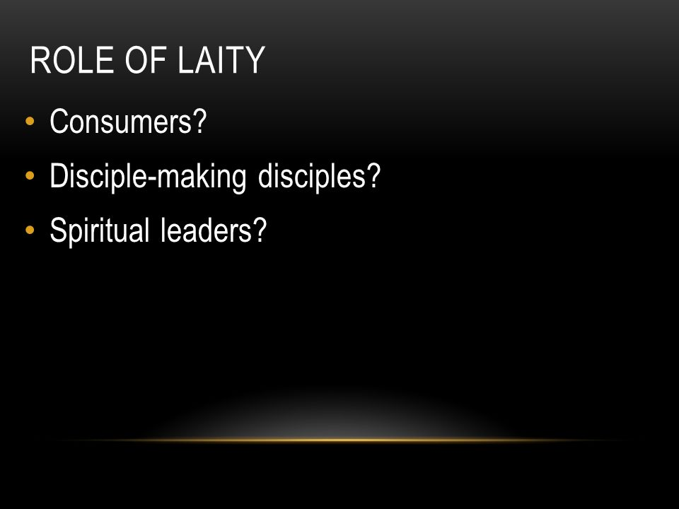 Role of Laity Consumers Disciple-making disciples Spiritual leaders