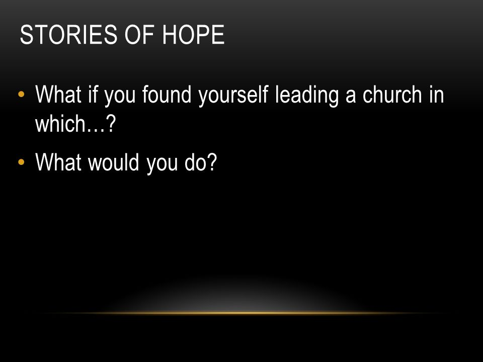 Stories of Hope What if you found yourself leading a church in which…