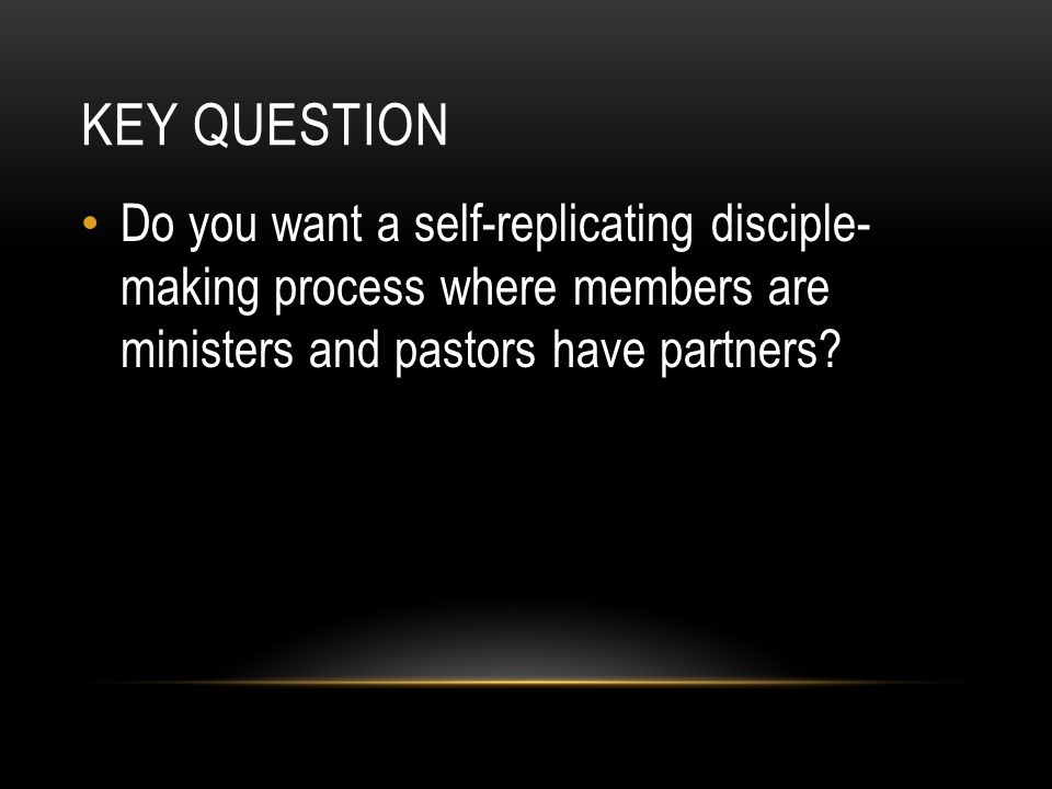 KeY Question Do you want a self-replicating disciple- making process where members are ministers and pastors have partners