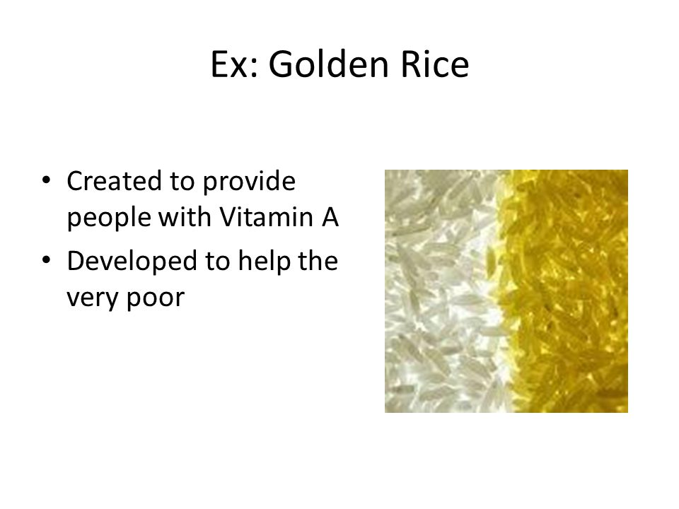 Ex: Golden Rice Created to provide people with Vitamin A