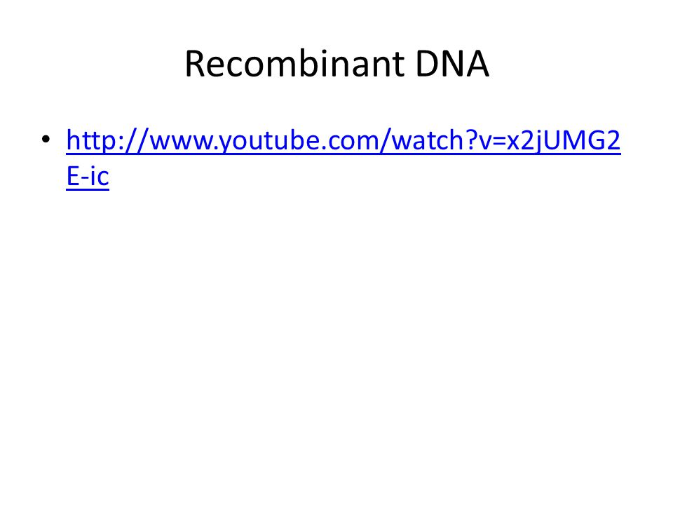 Recombinant DNA http://www.youtube.com/watch v=x2jUMG2E-ic