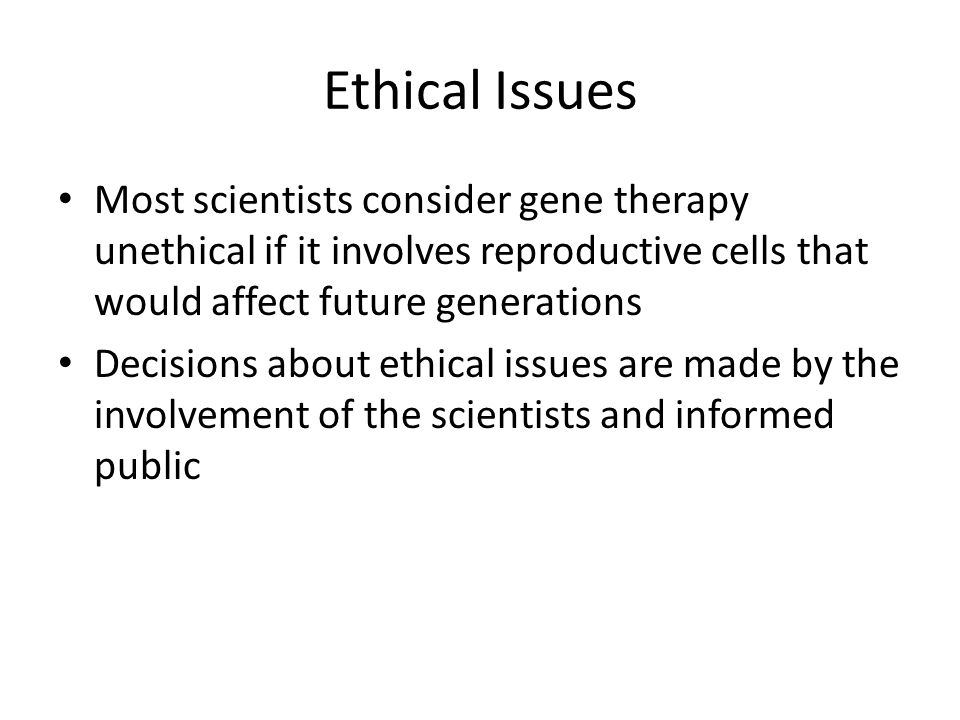 Ethical Issues Most scientists consider gene therapy unethical if it involves reproductive cells that would affect future generations.