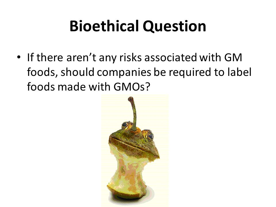 Bioethical Question If there aren't any risks associated with GM foods, should companies be required to label foods made with GMOs