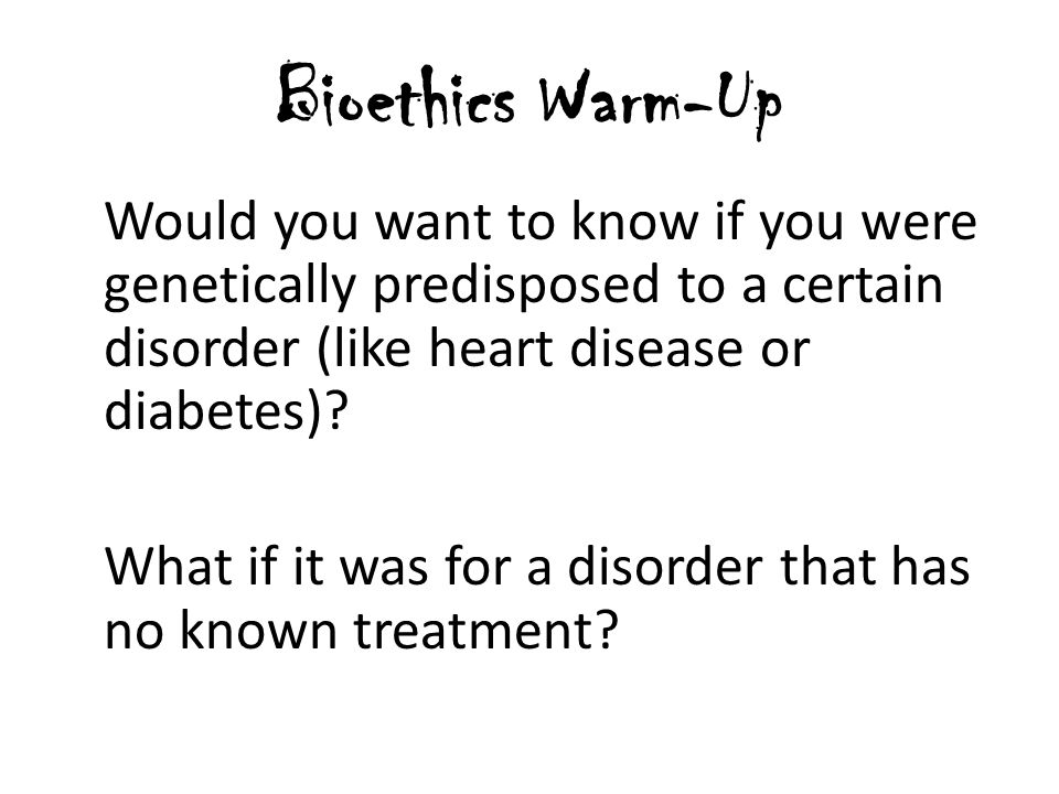 Bioethics Warm-Up Would you want to know if you were genetically predisposed to a certain disorder (like heart disease or diabetes)