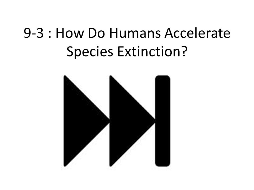9-3 : How Do Humans Accelerate Species Extinction