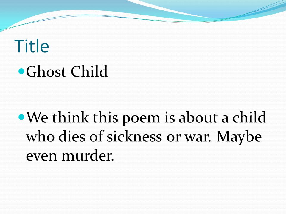 Title Ghost Child. We think this poem is about a child who dies of sickness or war.