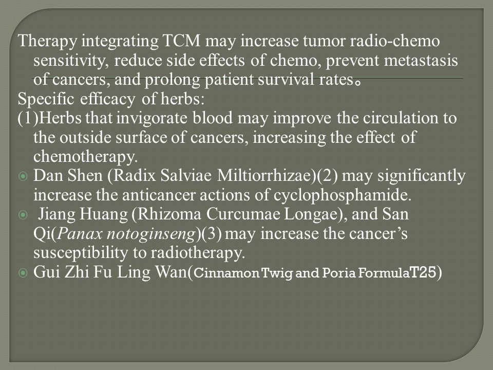 Therapy integrating TCM may increase tumor radio-chemo sensitivity, reduce side effects of chemo, prevent metastasis of cancers, and prolong patient survival rates。