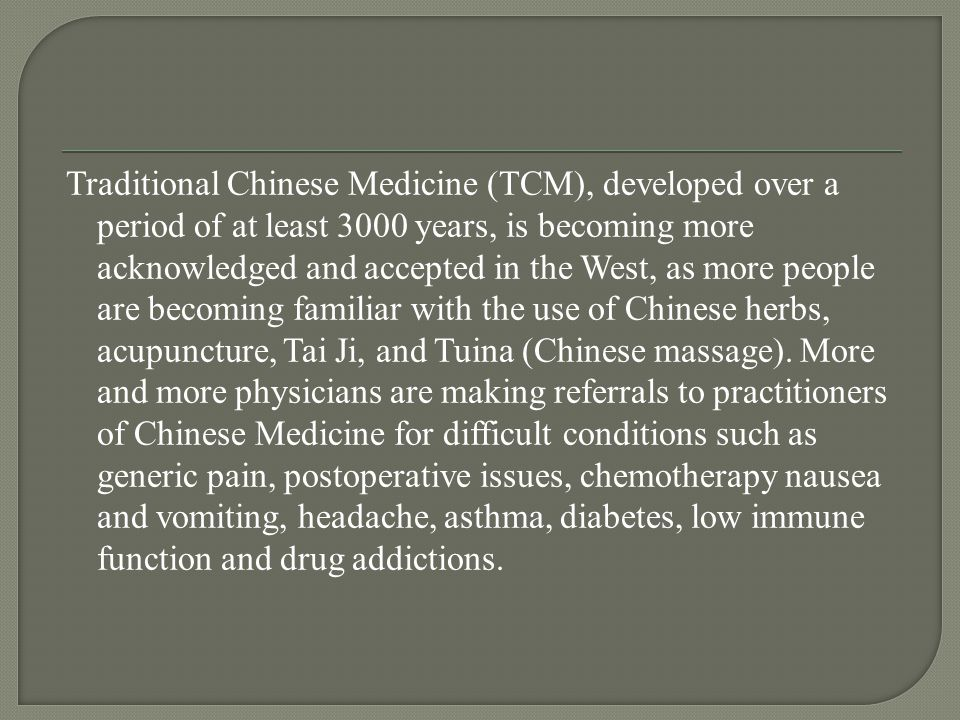 Traditional Chinese Medicine (TCM), developed over a period of at least 3000 years, is becoming more acknowledged and accepted in the West, as more people are becoming familiar with the use of Chinese herbs, acupuncture, Tai Ji, and Tuina (Chinese massage).