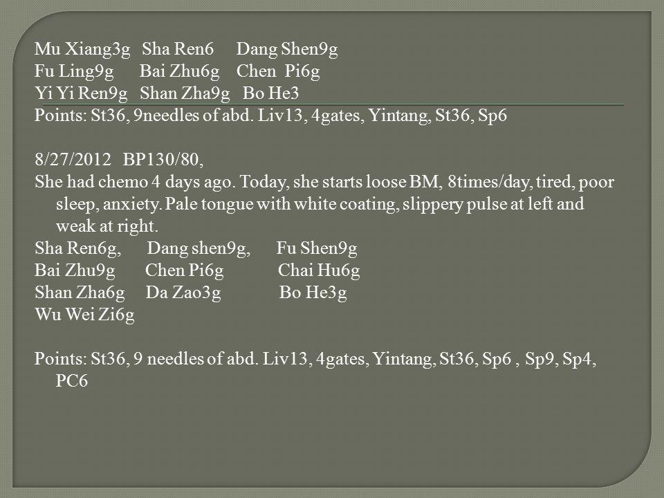 Mu Xiang3g Sha Ren6 Dang Shen9g Fu Ling9g Bai Zhu6g Chen Pi6g Yi Yi Ren9g Shan Zha9g Bo He3 Points: St36, 9needles of abd.