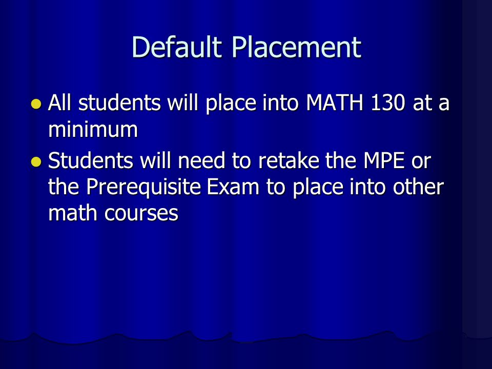 Default Placement All students will place into MATH 130 at a minimum