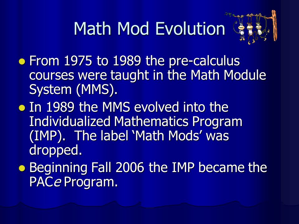 Math Mod Evolution From 1975 to 1989 the pre-calculus courses were taught in the Math Module System (MMS).